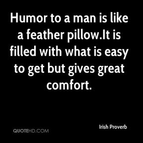 Irish Proverb - Humor to a man is like a feather pillow.It is filled with what is easy to get but gives great comfort.