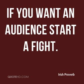 If you want an audience start a fight.