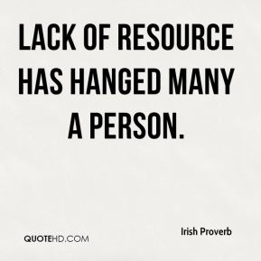 Lack of resource has hanged many a person.