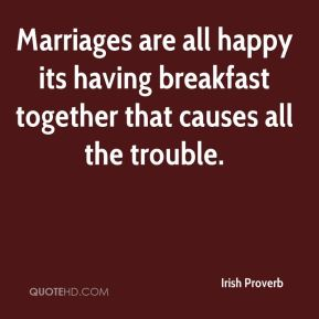 Marriages are all happy its having breakfast together that causes all the trouble.