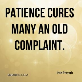 Irish Proverb - Patience cures many an old complaint.