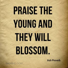 Irish Proverb - Praise the young and they will blossom.