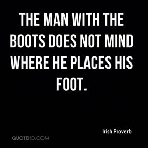 Irish Proverb - The man with the boots does not mind where he places his foot.