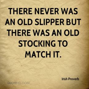 There never was an old slipper but there was an old stocking to match it.