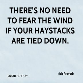 There's no need to fear the wind if your haystacks are tied down.