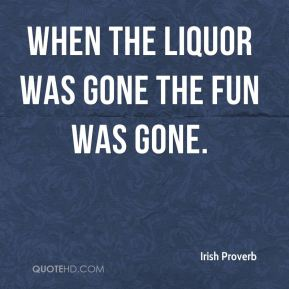 Irish Proverb - When the liquor was gone the fun was gone.