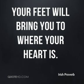 Irish Proverb - Your feet will bring you to where your heart is.