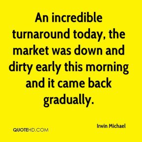 Irwin Michael - An incredible turnaround today, the market was down and dirty early this morning and it came back gradually.