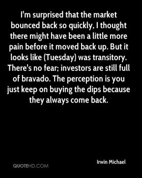 Irwin Michael - I'm surprised that the market bounced back so quickly, I thought there might have been a little more pain before it moved back up. But it looks like (Tuesday) was transitory. There's no fear; investors are still full of bravado. The perception is you just keep on buying the dips because they always come back.