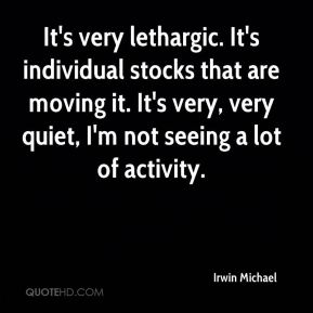 Irwin Michael - It's very lethargic. It's individual stocks that are moving it. It's very, very quiet, I'm not seeing a lot of activity.
