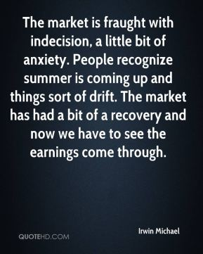 Irwin Michael - The market is fraught with indecision, a little bit of anxiety. People recognize summer is coming up and things sort of drift. The market has had a bit of a recovery and now we have to see the earnings come through.