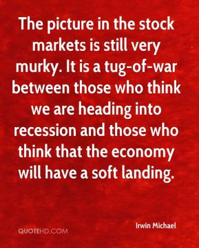 Irwin Michael - The picture in the stock markets is still very murky. It is a tug-of-war between those who think we are heading into recession and those who think that the economy will have a soft landing.