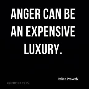 Italian Proverb - Anger can be an expensive luxury.