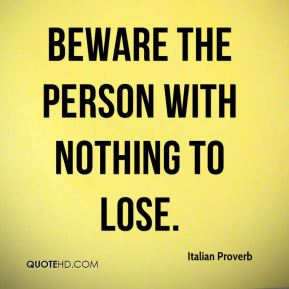 Italian Proverb - Beware the person with nothing to lose.