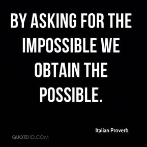 By asking for the impossible we obtain the possible.