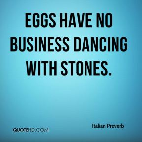 Italian Proverb - Eggs have no business dancing with stones.