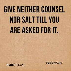 Give neither counsel nor salt till you are asked for it.