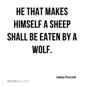 He that makes himself a sheep shall be eaten by a wolf.