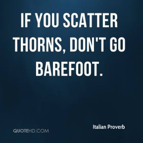 If you scatter thorns, don't go barefoot.