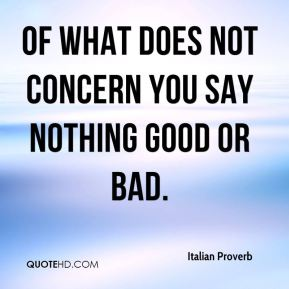Of what does not concern you say nothing good or bad.