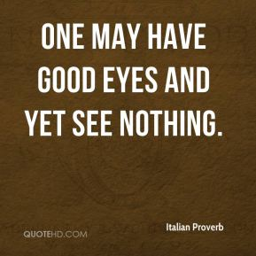 Italian Proverb - One may have good eyes and yet see nothing.