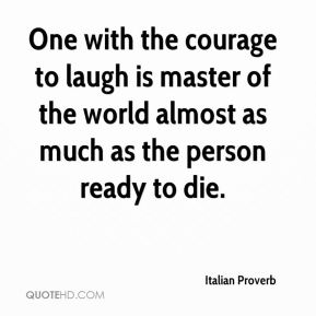 Italian Proverb - One with the courage to laugh is master of the world almost as much as the person ready to die.