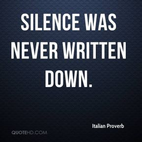Italian Proverb - Silence was never written down.