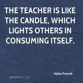 Italian Proverb - The teacher is like the candle, which lights others in consuming itself.