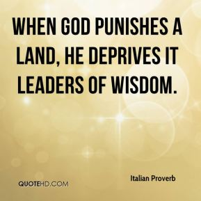 When God punishes a land, he deprives it leaders of wisdom.