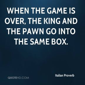 Italian Proverb - When the game is over, the king and the pawn go into the same box.