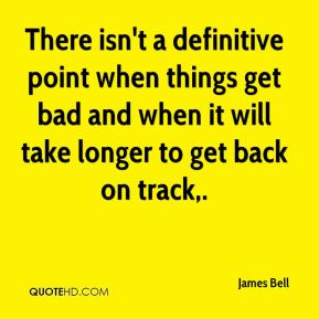 James Bell - There isn't a definitive point when things get bad and when it will take longer to get back on track.