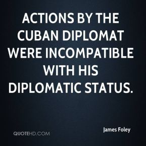 James Foley - actions by the Cuban diplomat were incompatible with his diplomatic status.
