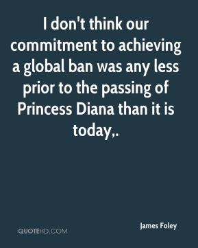 James Foley - I don't think our commitment to achieving a global ban was any less prior to the passing of Princess Diana than it is today.