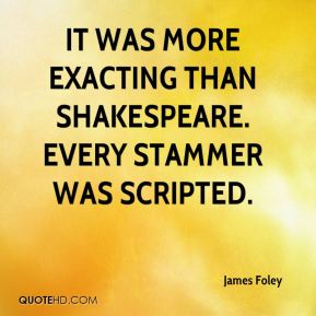 It was more exacting than Shakespeare. Every stammer was scripted.