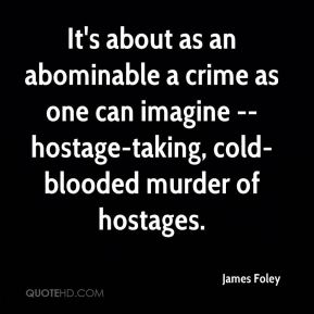 It's about as an abominable a crime as one can imagine -- hostage-taking, cold-blooded murder of hostages.