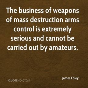 The business of weapons of mass destruction arms control is extremely serious and cannot be carried out by amateurs.