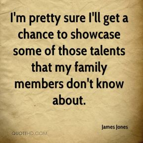 I'm pretty sure I'll get a chance to showcase some of those talents that my family members don't know about.