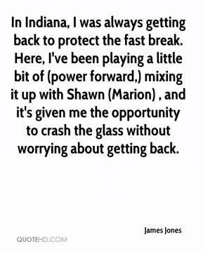 In Indiana, I was always getting back to protect the fast break. Here, I've been playing a little bit of (power forward,) mixing it up with Shawn (Marion) , and it's given me the opportunity to crash the glass without worrying about getting back.