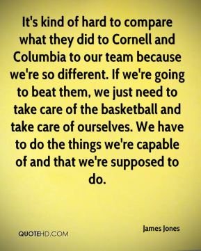 It's kind of hard to compare what they did to Cornell and Columbia to our team because we're so different. If we're going to beat them, we just need to take care of the basketball and take care of ourselves. We have to do the things we're capable of and that we're supposed to do.