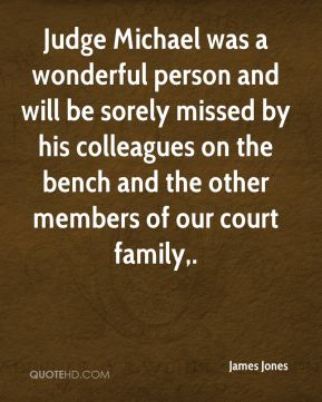Judge Michael was a wonderful person and will be sorely missed by his colleagues on the bench and the other members of our court family.