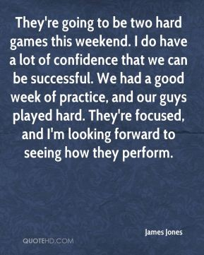 They're going to be two hard games this weekend. I do have a lot of confidence that we can be successful. We had a good week of practice, and our guys played hard. They're focused, and I'm looking forward to seeing how they perform.