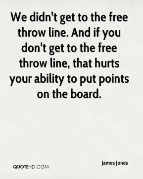 We didn't get to the free throw line. And if you don't get to the free throw line, that hurts your ability to put points on the board.