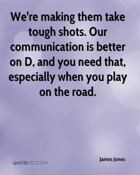 We're making them take tough shots. Our communication is better on D, and you need that, especially when you play on the road.