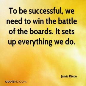 Jamie Dixon - To be successful, we need to win the battle of the boards. It sets up everything we do.