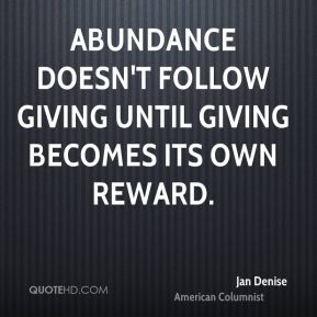 Jan Denise  - Abundance doesn't follow giving until giving becomes its own reward.