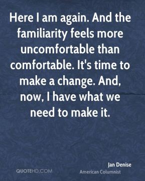 Jan Denise  - Here I am again. And the familiarity feels more uncomfortable than comfortable. It's time to make a change. And, now, I have what we need to make it.