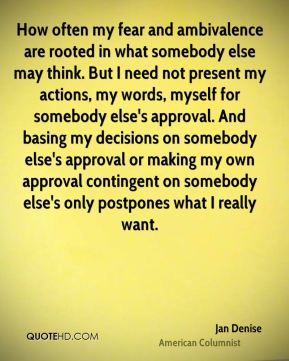 How often my fear and ambivalence are rooted in what somebody else may think. But I need not present my actions, my words, myself for somebody else's approval. And basing my decisions on somebody else's approval or making my own approval contingent on somebody else's only postpones what I really want.