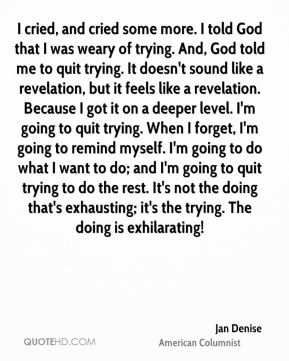 I cried, and cried some more. I told God that I was weary of trying. And, God told me to quit trying. It doesn't sound like a revelation, but it feels like a revelation. Because I got it on a deeper level. I'm going to quit trying. When I forget, I'm going to remind myself. I'm going to do what I want to do; and I'm going to quit trying to do the rest. It's not the doing that's exhausting; it's the trying. The doing is exhilarating!