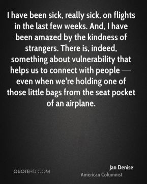 I have been sick, really sick, on flights in the last few weeks. And, I have been amazed by the kindness of strangers. There is, indeed, something about vulnerability that helps us to connect with people — even when we're holding one of those little bags from the seat pocket of an airplane.