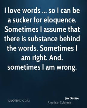 I love words ... so I can be a sucker for eloquence. Sometimes I assume that there is substance behind the words. Sometimes I am right. And, sometimes I am wrong.
